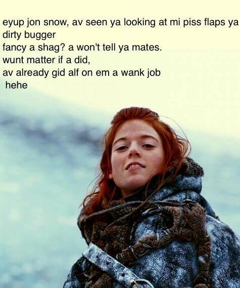 You know nothing John Snow. . awn jun snow, av seen ya looking at mi piss flaps ya dirty bugger fancy a shag? a wan': tell ya mates. wunt matter if a did, av al