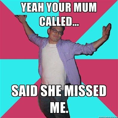 your mum rang. .. Annoying room mate :D