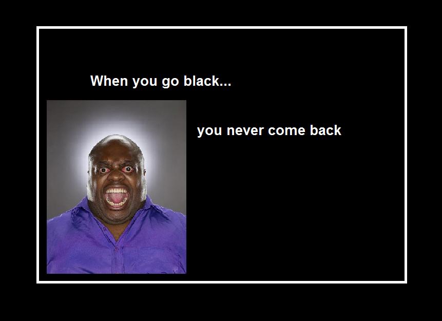 Go back u never u when go black Once You